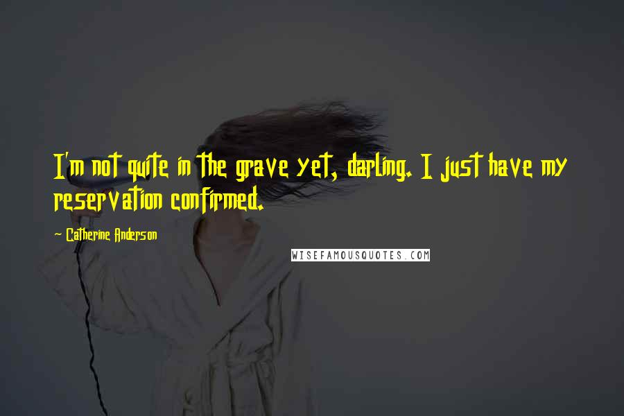 Catherine Anderson quotes: I'm not quite in the grave yet, darling. I just have my reservation confirmed.