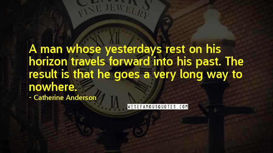 Catherine Anderson quotes: A man whose yesterdays rest on his horizon travels forward into his past. The result is that he goes a very long way to nowhere.