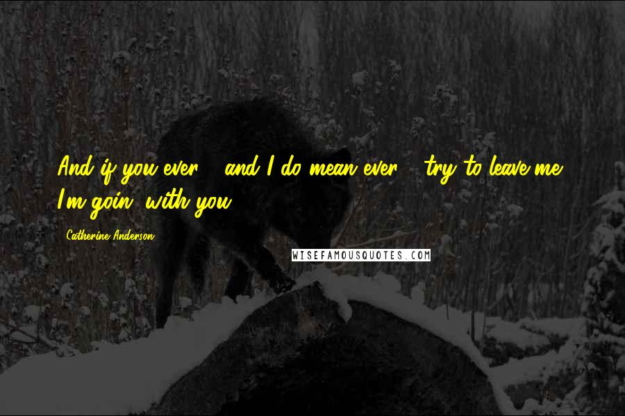 Catherine Anderson quotes: And if you ever - and I do mean ever - try to leave me, I'm goin' with you.