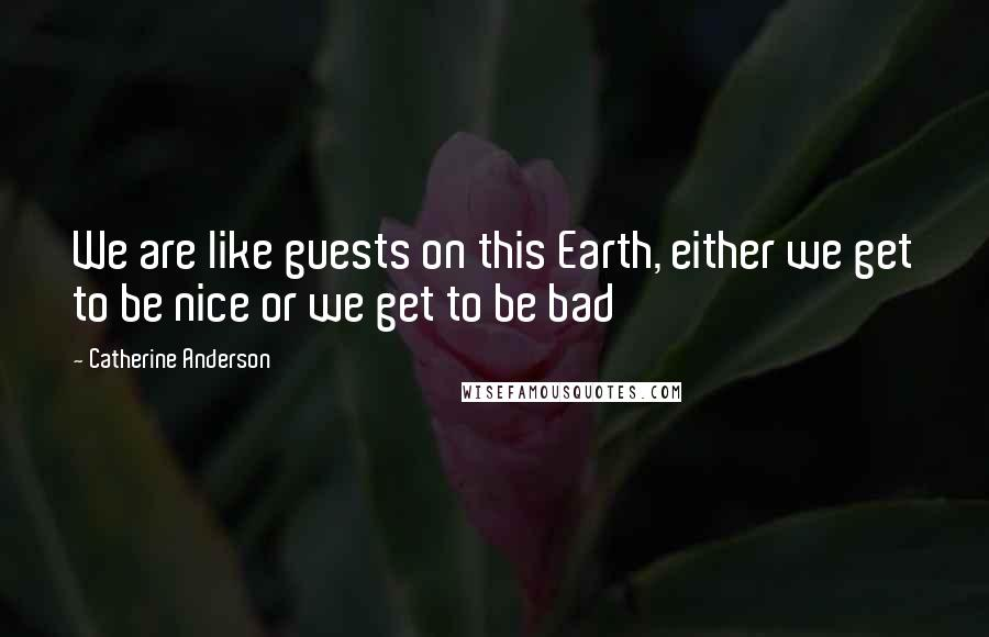 Catherine Anderson quotes: We are like guests on this Earth, either we get to be nice or we get to be bad