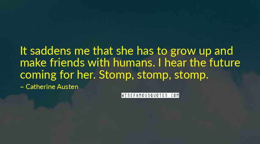 Catherine Austen quotes: It saddens me that she has to grow up and make friends with humans. I hear the future coming for her. Stomp, stomp, stomp.
