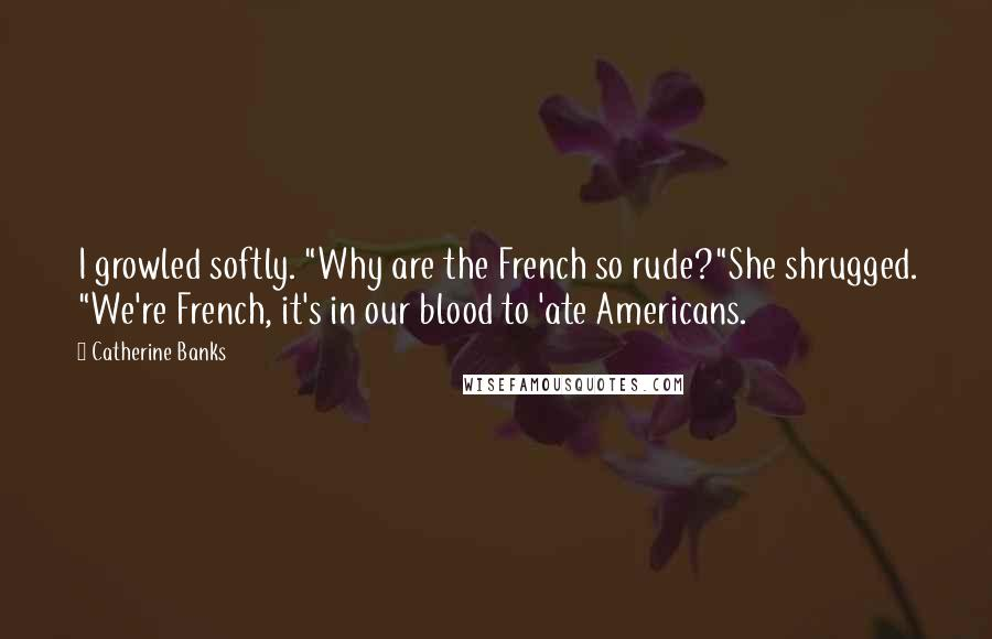 """Catherine Banks quotes: I growled softly. """"Why are the French so rude?""""She shrugged. """"We're French, it's in our blood to 'ate Americans."""