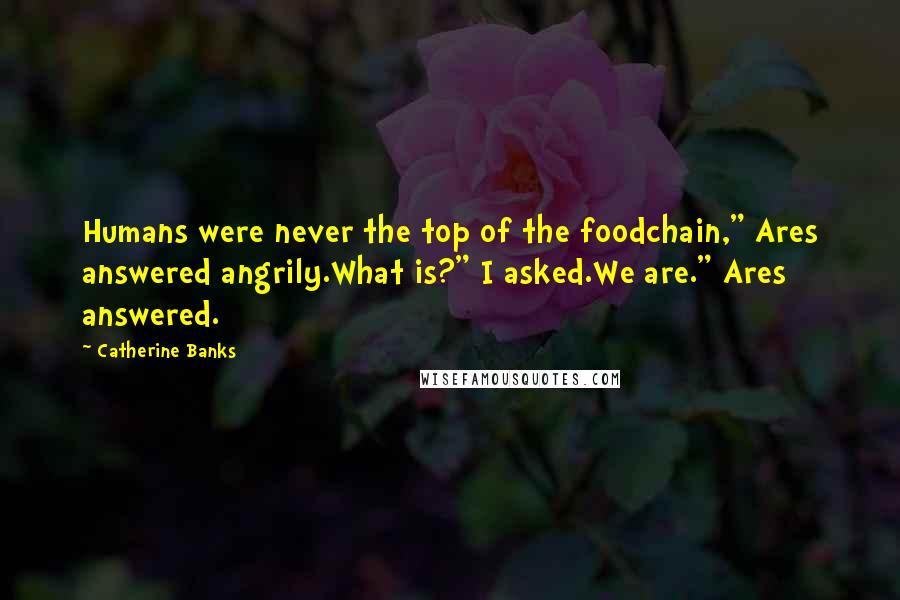 """Catherine Banks quotes: Humans were never the top of the foodchain,"""" Ares answered angrily.What is?"""" I asked.We are."""" Ares answered."""