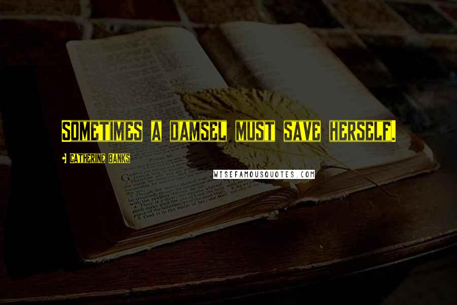 Catherine Banks quotes: Sometimes a damsel must save herself.