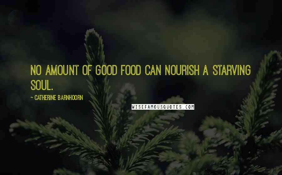 Catherine Barnhoorn quotes: No amount of good food can nourish a starving soul.