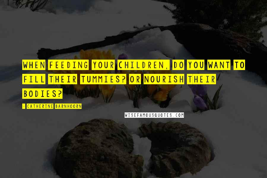 Catherine Barnhoorn quotes: When feeding your children, do you want to fill their tummies? Or nourish their bodies?