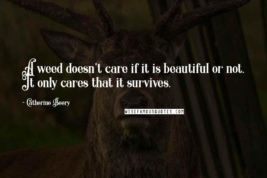 Catherine Beery quotes: A weed doesn't care if it is beautiful or not. It only cares that it survives.