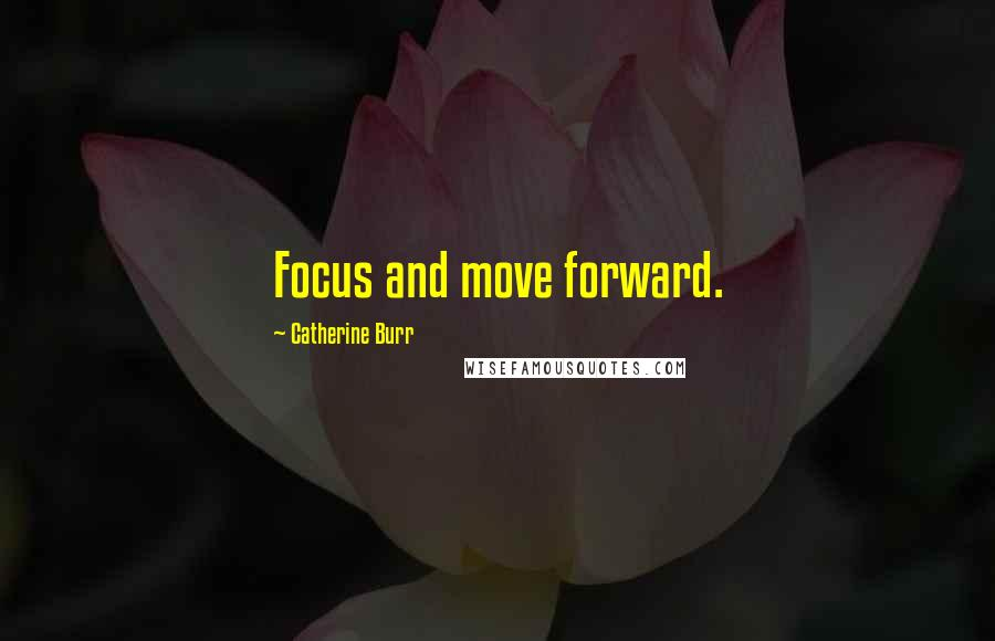 Catherine Burr quotes: Focus and move forward.