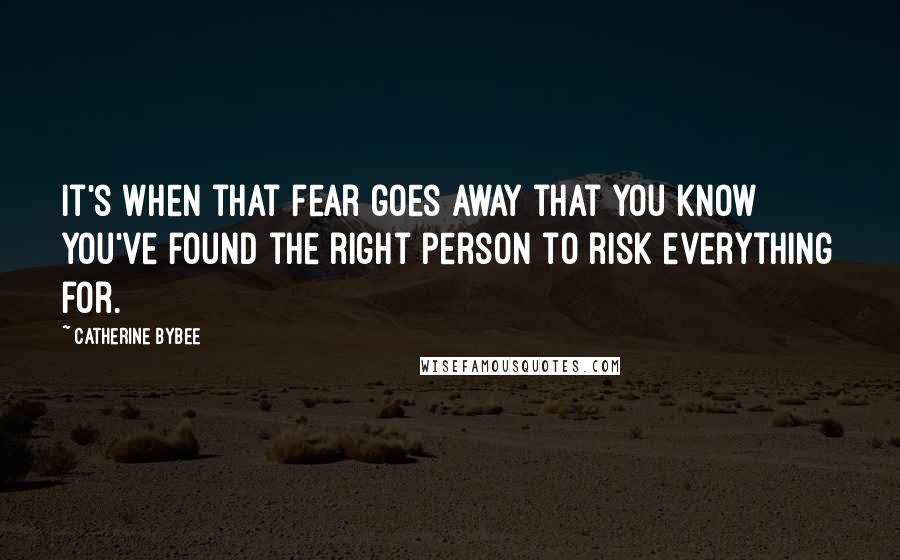 Catherine Bybee quotes: It's when that fear goes away that you know you've found the right person to risk everything for.