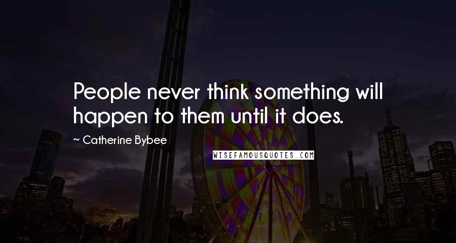 Catherine Bybee quotes: People never think something will happen to them until it does.