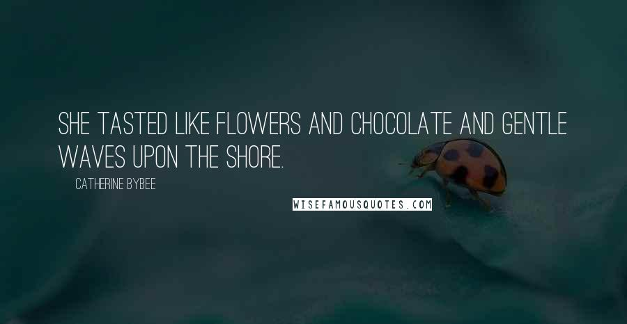 Catherine Bybee quotes: She tasted like flowers and chocolate and gentle waves upon the shore.