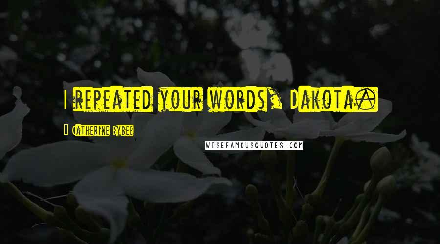 Catherine Bybee quotes: I repeated your words, Dakota.