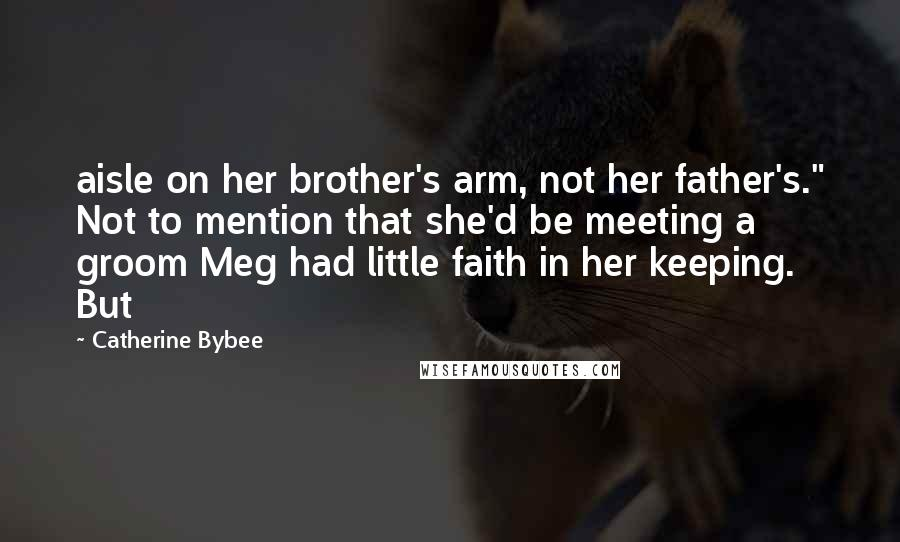 """Catherine Bybee quotes: aisle on her brother's arm, not her father's."""" Not to mention that she'd be meeting a groom Meg had little faith in her keeping. But"""