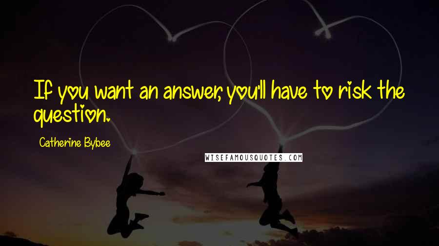 Catherine Bybee quotes: If you want an answer, you'll have to risk the question.