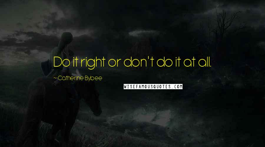 Catherine Bybee quotes: Do it right or don't do it at all.