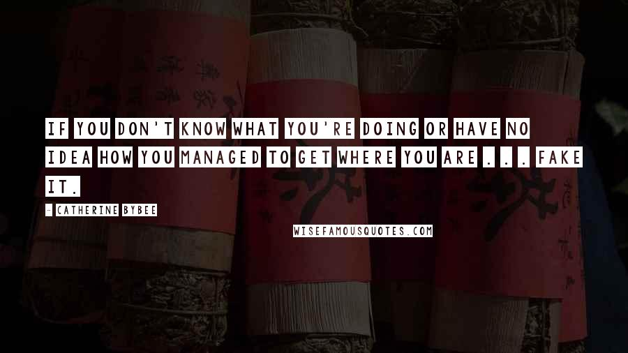 Catherine Bybee quotes: if you don't know what you're doing or have no idea how you managed to get where you are . . . fake it.