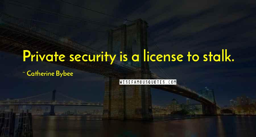 Catherine Bybee quotes: Private security is a license to stalk.