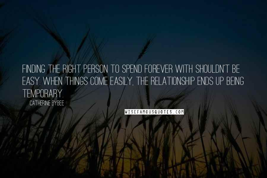 Catherine Bybee quotes: Finding the right person to spend forever with shouldn't be easy. When things come easily, the relationship ends up being temporary.