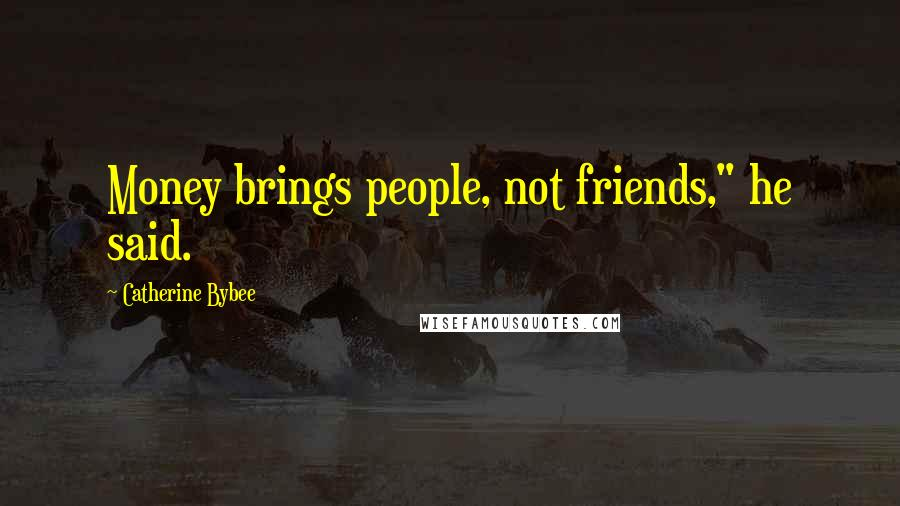 """Catherine Bybee quotes: Money brings people, not friends,"""" he said."""