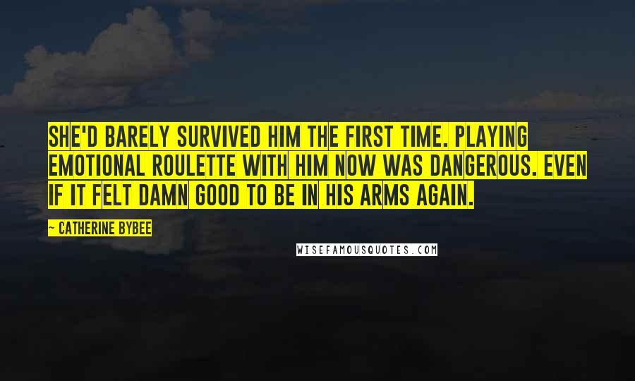 Catherine Bybee quotes: She'd barely survived him the first time. Playing emotional roulette with him now was dangerous. Even if it felt damn good to be in his arms again.