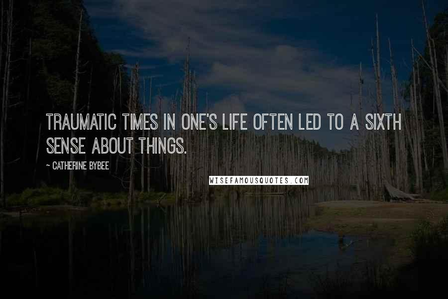 Catherine Bybee quotes: Traumatic times in one's life often led to a sixth sense about things.