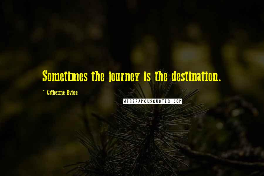 Catherine Bybee quotes: Sometimes the journey is the destination.