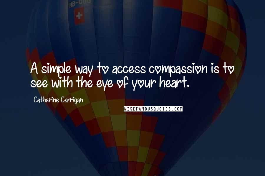 Catherine Carrigan quotes: A simple way to access compassion is to see with the eye of your heart.