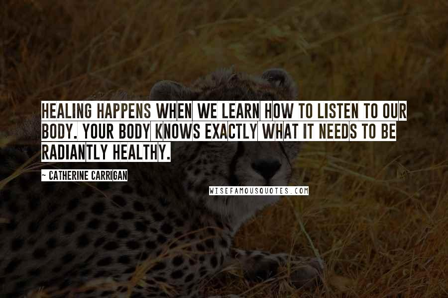 Catherine Carrigan quotes: Healing happens when we learn how to listen to our body. Your body knows exactly what it needs to be radiantly healthy.