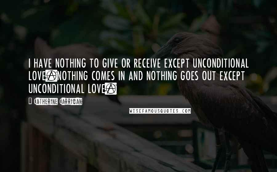 Catherine Carrigan quotes: I HAVE NOTHING TO GIVE OR RECEIVE EXCEPT UNCONDITIONAL LOVE.NOTHING COMES IN AND NOTHING GOES OUT EXCEPT UNCONDITIONAL LOVE.