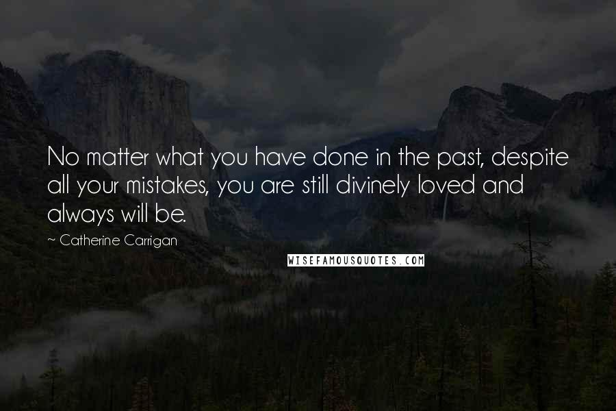 Catherine Carrigan quotes: No matter what you have done in the past, despite all your mistakes, you are still divinely loved and always will be.