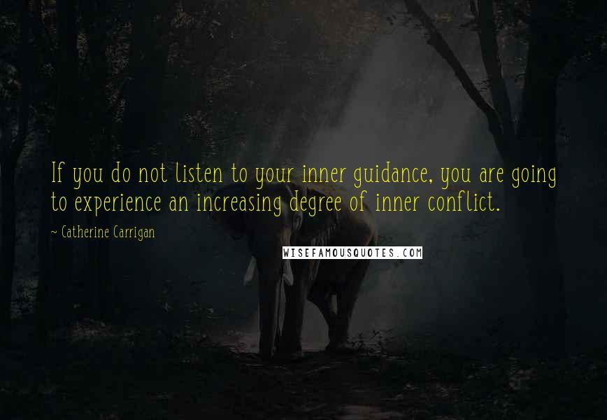 Catherine Carrigan quotes: If you do not listen to your inner guidance, you are going to experience an increasing degree of inner conflict.
