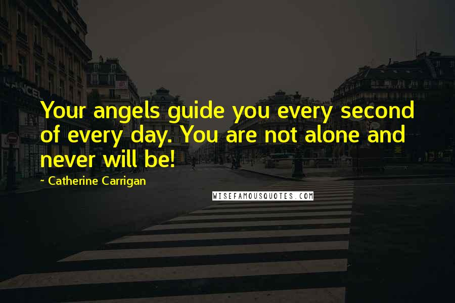 Catherine Carrigan quotes: Your angels guide you every second of every day. You are not alone and never will be!