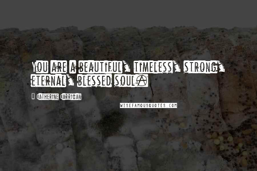 Catherine Carrigan quotes: You are a beautiful, timeless, strong, eternal, blessed soul.