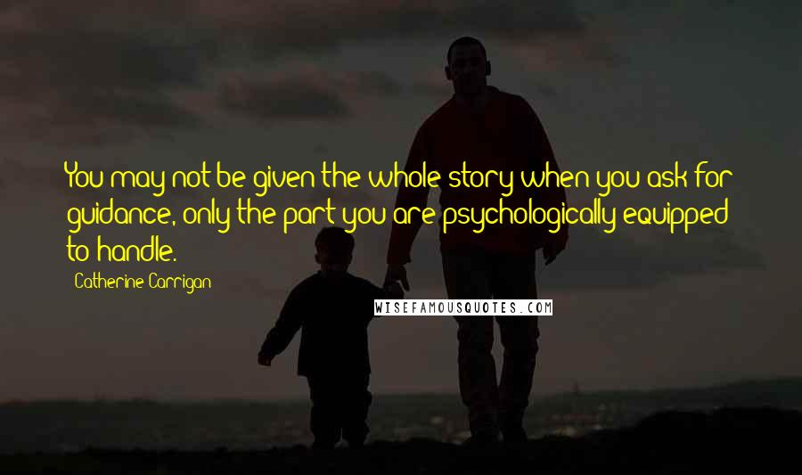 Catherine Carrigan quotes: You may not be given the whole story when you ask for guidance, only the part you are psychologically equipped to handle.