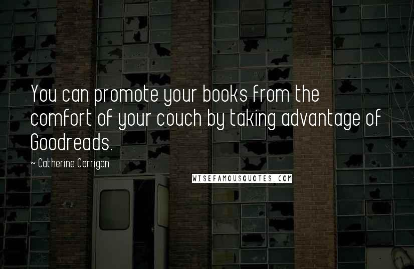 Catherine Carrigan quotes: You can promote your books from the comfort of your couch by taking advantage of Goodreads.