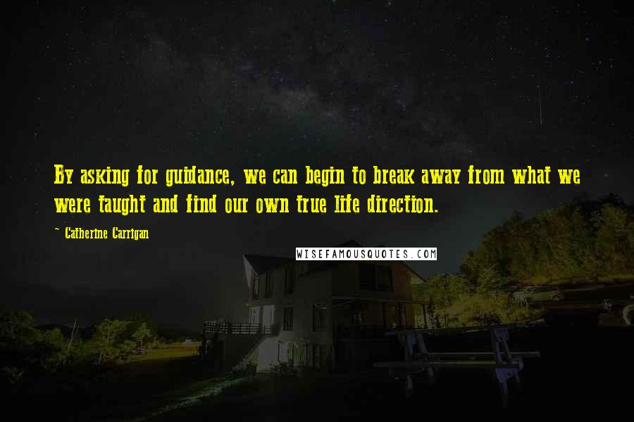 Catherine Carrigan quotes: By asking for guidance, we can begin to break away from what we were taught and find our own true life direction.