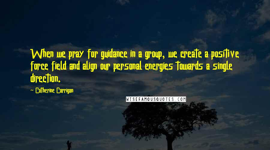Catherine Carrigan quotes: When we pray for guidance in a group, we create a positive force field and align our personal energies towards a single direction.
