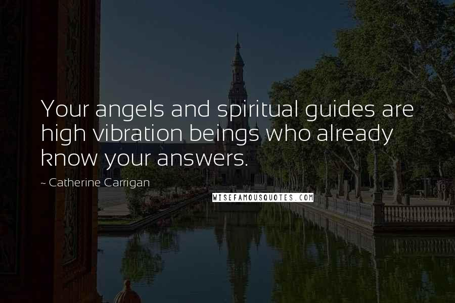 Catherine Carrigan quotes: Your angels and spiritual guides are high vibration beings who already know your answers.