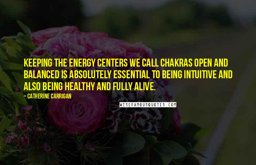 Catherine Carrigan quotes: Keeping the energy centers we call chakras open and balanced is absolutely essential to being intuitive and also being healthy and fully alive.