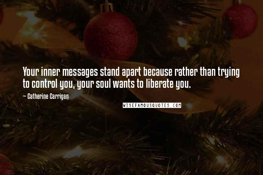 Catherine Carrigan quotes: Your inner messages stand apart because rather than trying to control you, your soul wants to liberate you.