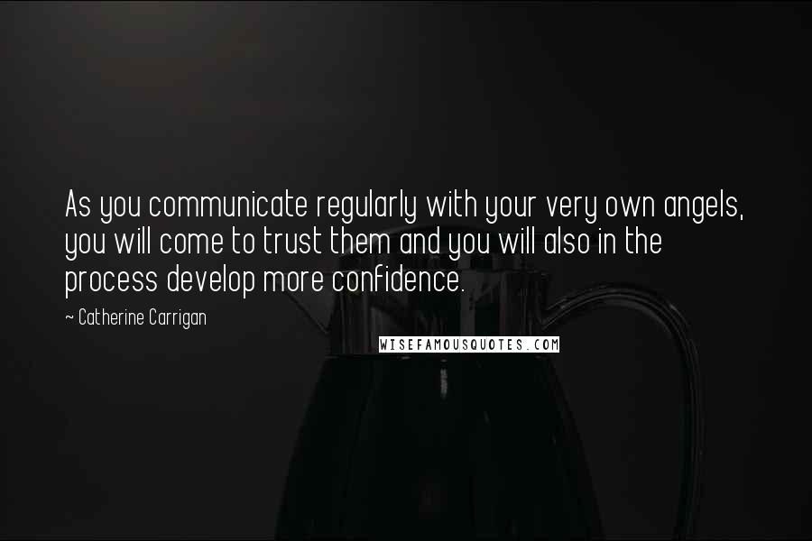 Catherine Carrigan quotes: As you communicate regularly with your very own angels, you will come to trust them and you will also in the process develop more confidence.