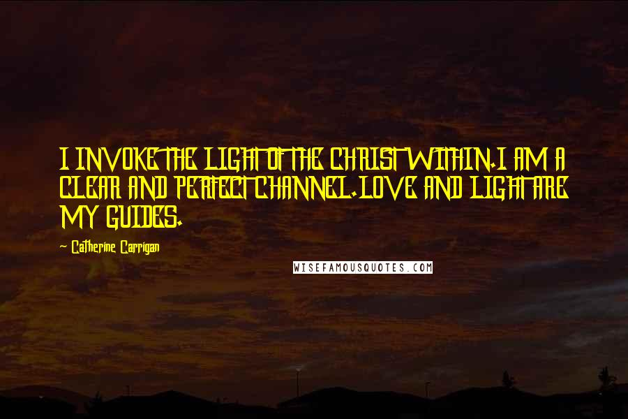Catherine Carrigan quotes: I INVOKE THE LIGHT OF THE CHRIST WITHIN.I AM A CLEAR AND PERFECT CHANNEL.LOVE AND LIGHT ARE MY GUIDES.