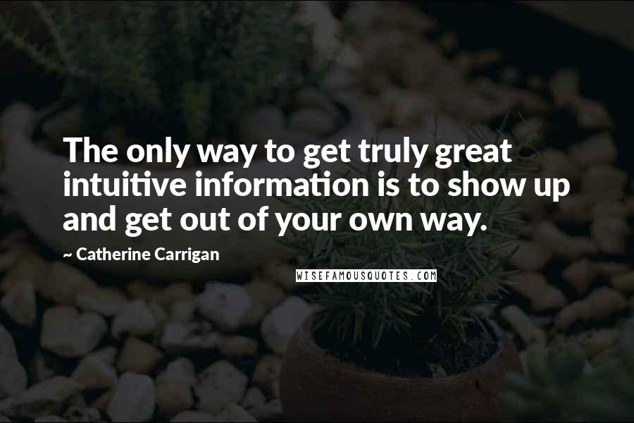 Catherine Carrigan quotes: The only way to get truly great intuitive information is to show up and get out of your own way.