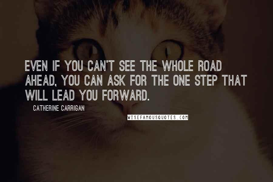 Catherine Carrigan quotes: Even if you can't see the whole road ahead, you can ask for the one step that will lead you forward.
