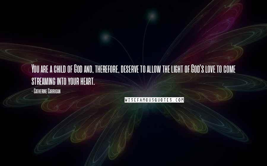 Catherine Carrigan quotes: You are a child of God and, therefore, deserve to allow the light of God's love to come streaming into your heart.