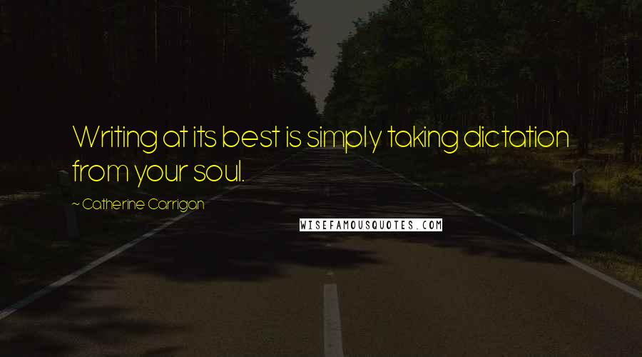 Catherine Carrigan quotes: Writing at its best is simply taking dictation from your soul.