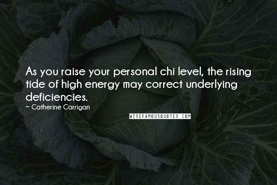 Catherine Carrigan quotes: As you raise your personal chi level, the rising tide of high energy may correct underlying deficiencies.