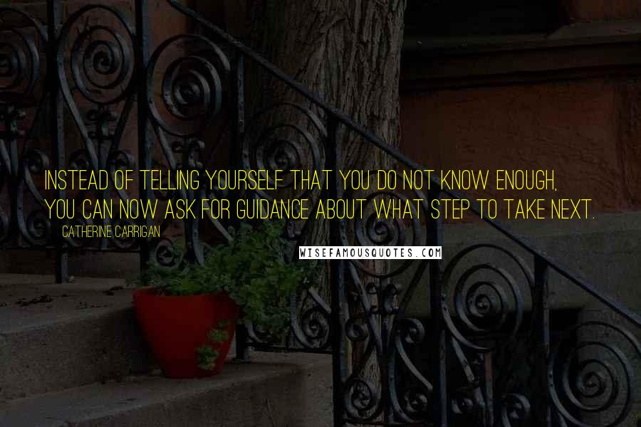 Catherine Carrigan quotes: Instead of telling yourself that you do not know enough, you can now ask for guidance about what step to take next.