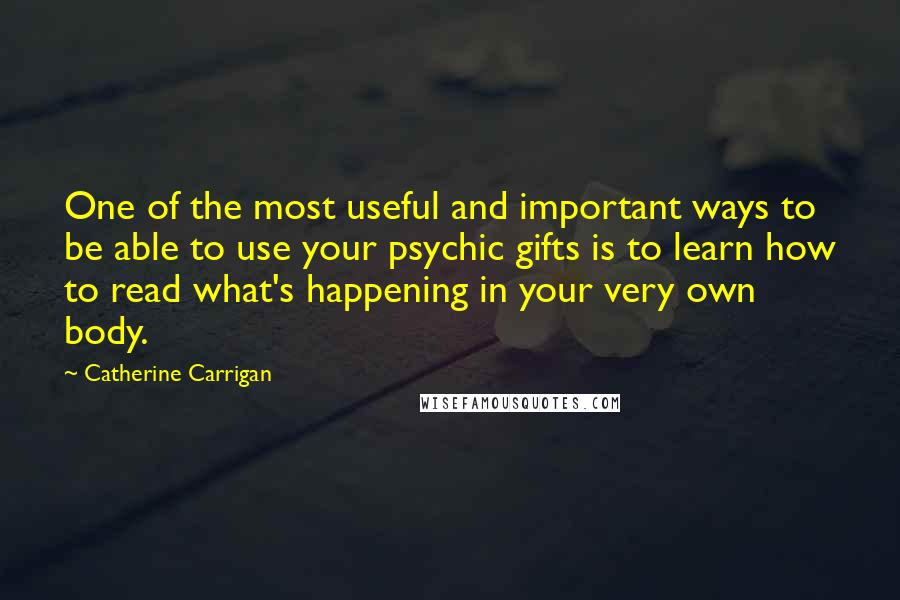 Catherine Carrigan quotes: One of the most useful and important ways to be able to use your psychic gifts is to learn how to read what's happening in your very own body.