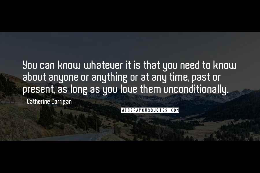 Catherine Carrigan quotes: You can know whatever it is that you need to know about anyone or anything or at any time, past or present, as long as you love them unconditionally.